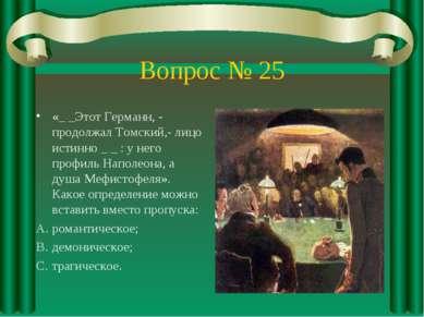 Вопрос № 25 «_ _Этот Германн, - продолжал Томский,- лицо истинно _ _ : у него...