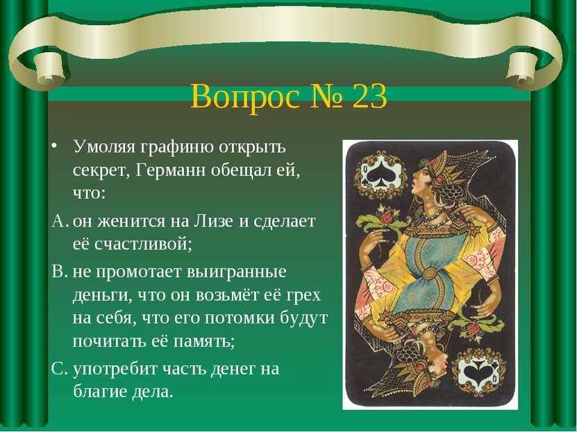 Вопрос № 23 Умоляя графиню открыть секрет, Германн обещал ей, что: он женится...