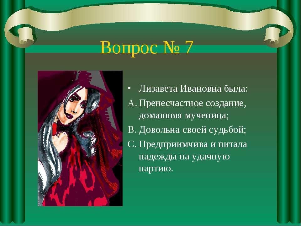Вопрос № 7 Лизавета Ивановна была: Пренесчастное создание, домашняя мученица;...