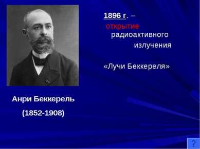 1896 г. – открытие радиоактивного излучения «Лучи Беккереля» Анри Беккерель (...