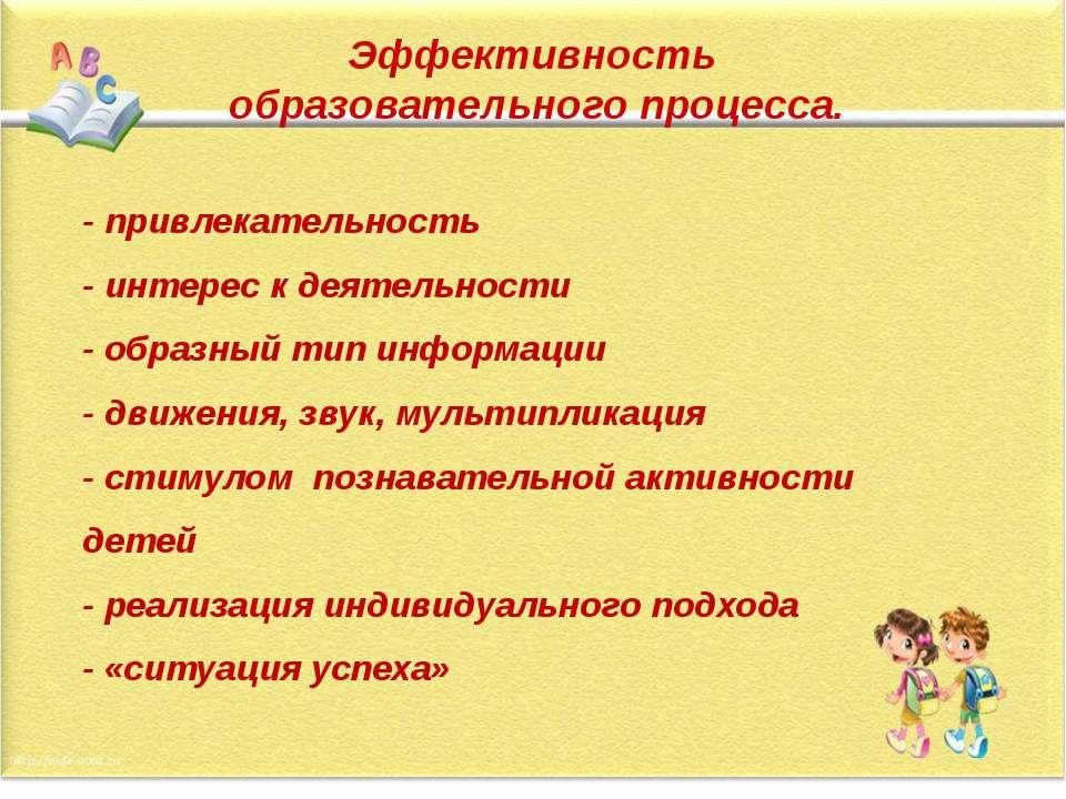 Эффективность образовательного процесса. - привлекательность - интерес к деят...
