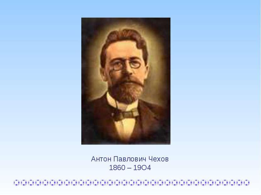 Антон Павлович Чехов 1860 – 19О4