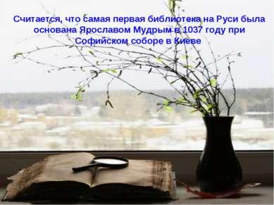 Считается, что самая первая библиотека на Руси была основана Ярославом Мудрым...