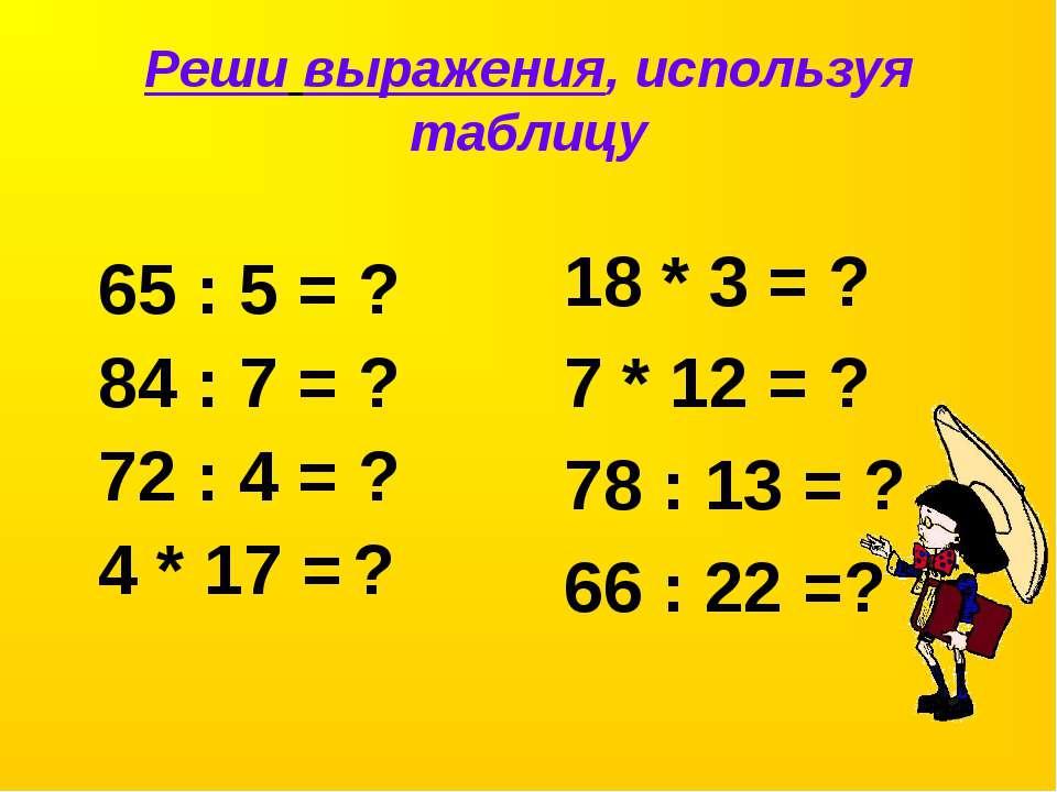Реши выражения, используя таблицу 65 : 5 = ? 84 : 7 = ? 72 : 4 = ? 4 * 17 = ?...