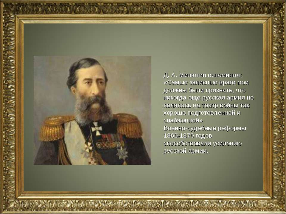 Д. А. Милютин вспоминал: «Самые записные враги мои должны были признать, что ...