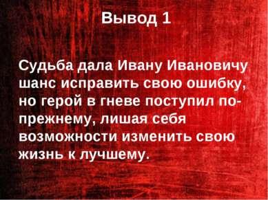 Вывод 1 Судьба дала Ивану Ивановичу шанс исправить свою ошибку, но герой в гн...