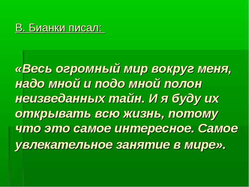 В. Бианки писал: «Весь огромный мир вокруг меня, надо мной и подо мной полон ...