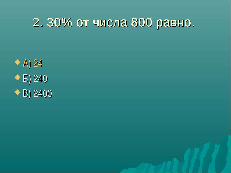 2. 30% от числа 800 равно. А) 24 Б) 240 В) 2400
