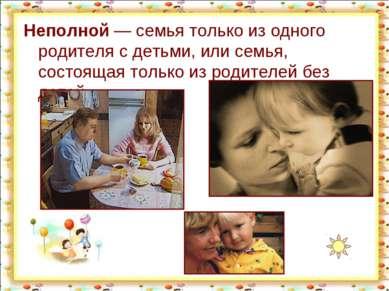 Неполной— семья только из одного родителя с детьми, или семья, состоящая тол...