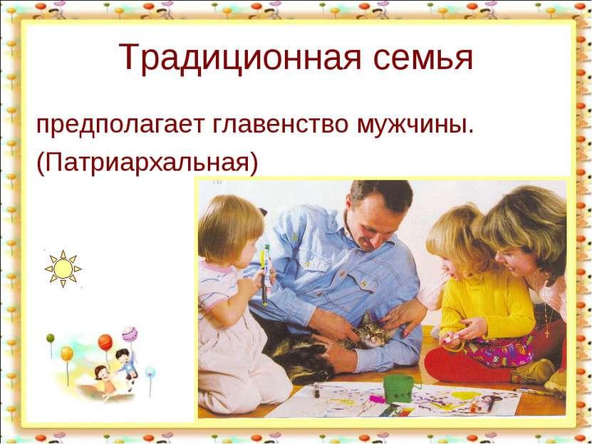 Традиционная семья предполагает главенство мужчины. (Патриархальная)