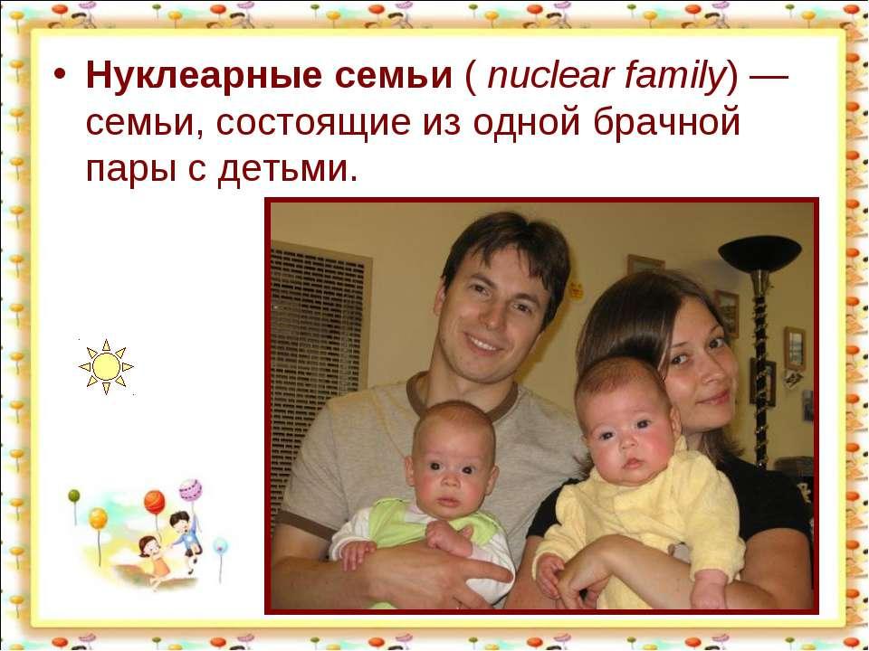 Нуклеарные семьи (nuclear family)— семьи, состоящие из одной брачной пары с...