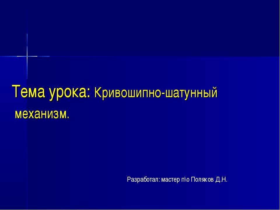 Тема урока: Кривошипно-шатунный механизм. Разработал: мастер п\о Поляков Д.Н.