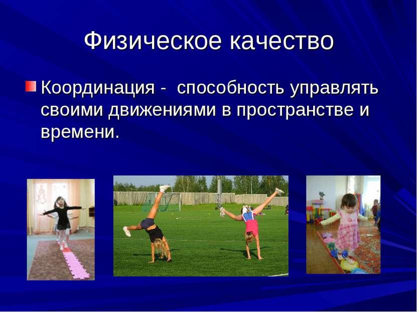 Физическое качество Координация - способность управлять своими движениями в п...