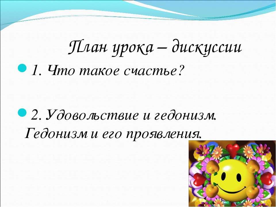 План урока – дискуссии 1. Что такое счастье? 2. Удовольствие и гедонизм. Гедо...