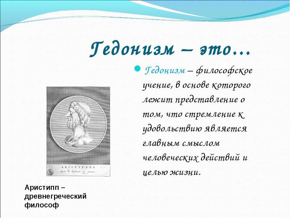 Гедонизм – это… Гедонизм – философское учение, в основе которого лежит предст...