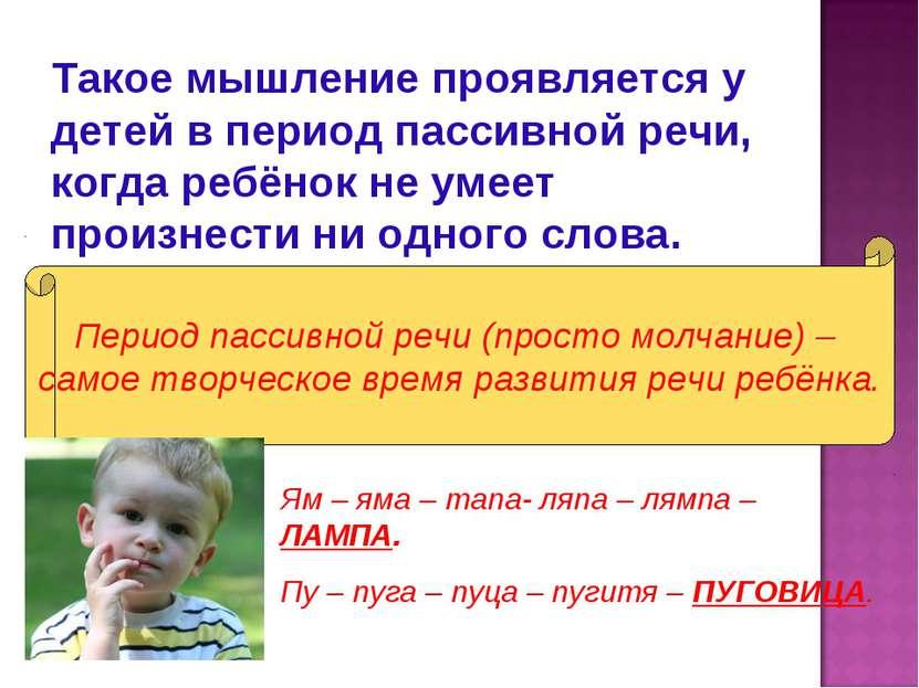 Такое мышление проявляется у детей в период пассивной речи, когда ребёнок не ...