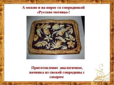 А можно и на пирог со смородинкой «Русские мотивы»! Приготовление аналогичное...