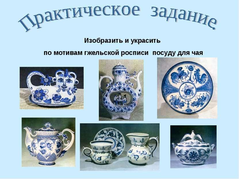 Изобразить и украсить по мотивам гжельской росписи посуду для чая