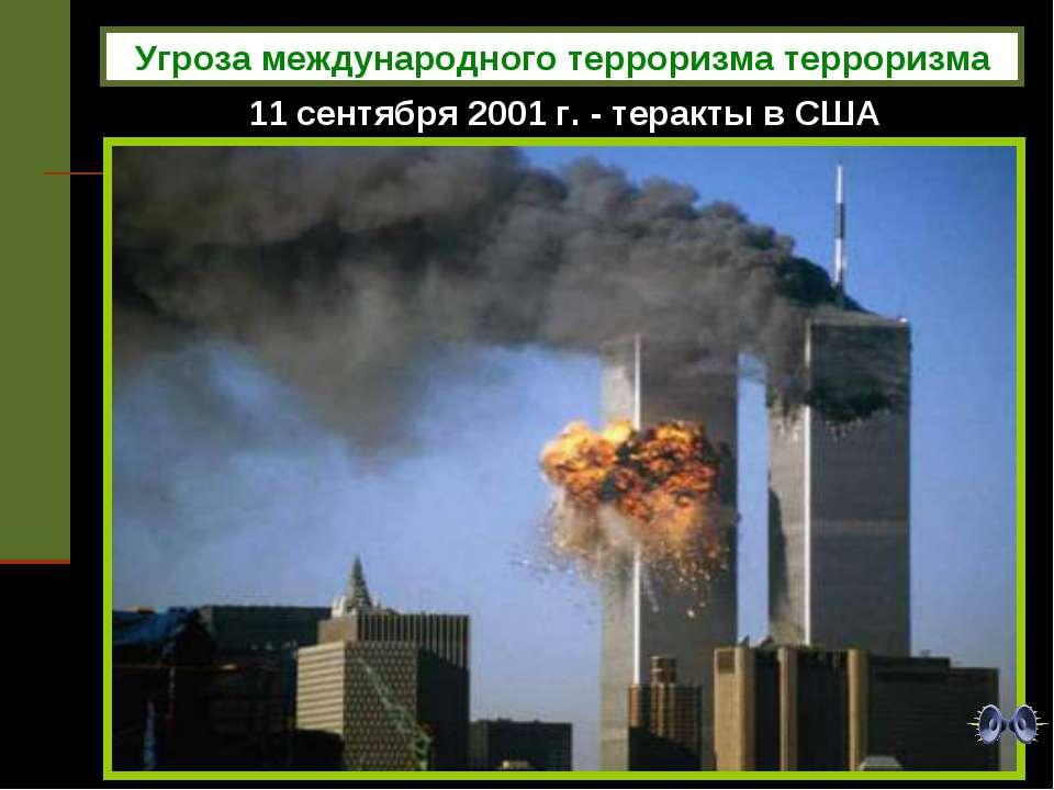 11 сентября 2001 г. - теракты в США Угроза международного терроризма терроризма