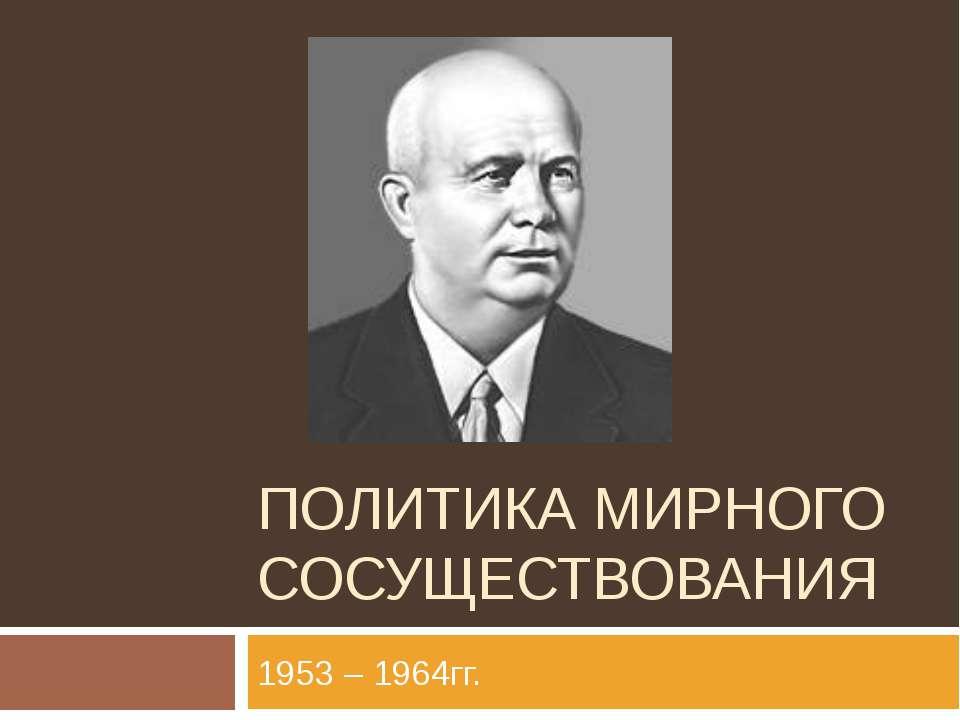 ПОЛИТИКА МИРНОГО СОСУЩЕСТВОВАНИЯ 1953 – 1964гг.