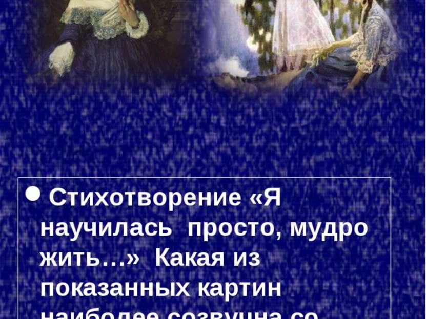 Стихотворение «Я научилась просто, мудро жить…» Какая из показанных картин на...