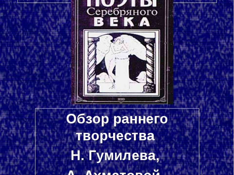 Акмеизм Обзор раннего творчества Н. Гумилева, А. Ахматовой, О. Мандельштама.