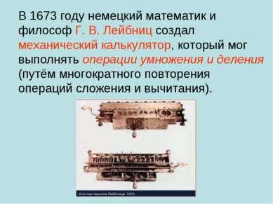 В 1673 году немецкий математик и философ Г.В.Лейбниц создал механический ка...