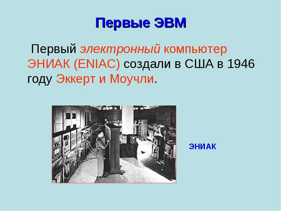 Первые ЭВМ Первый электронный компьютер ЭНИАК (ENIAC) создали в США в 1946 го...