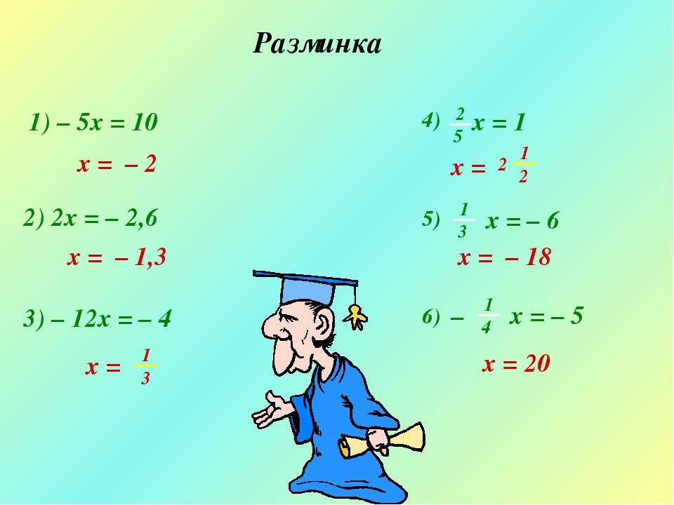 Разминка 1) – 5x = 10 2) 2x = – 2,6 x = – 2 x = – 1,3 3) – 12x = – 4 x = – 18...