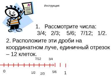 Рассмотрите числа: 3/4; 2/3; 5/6; 7/12; 1/2. 2. Расположите эти дроби на коор...