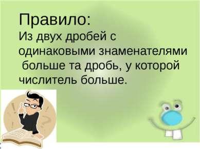 . Правило: Из двух дробей с одинаковыми знаменателями больше та дробь, у кото...