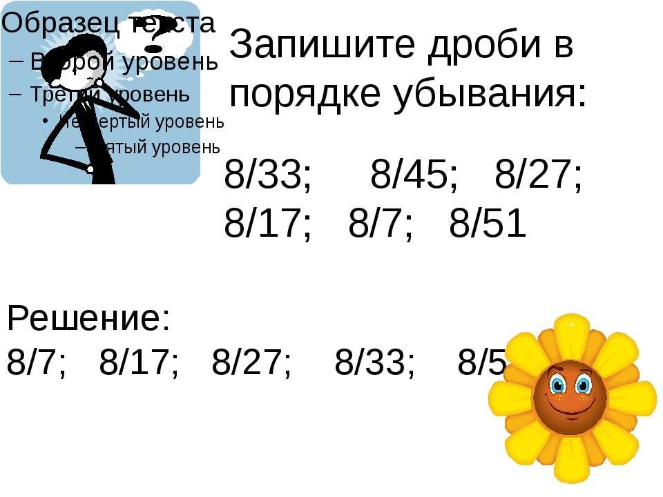 Запишите дроби в порядке убывания: 8/33; 8/45; 8/27; 8/17; 8/7; 8/51 Решение:...