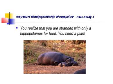 You realize that you are stranded with only a hippopotamus for food. You need...