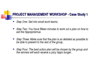 PROJECT MANAGEMENT WORKSHOP - Case Study 1 Step One: Get into small work team...