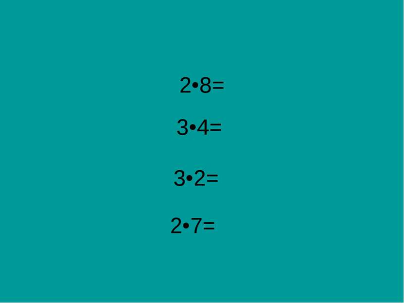 2•8= 3•4= 3•2= 2•7=
