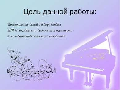 Цель данной работы: Познакомить детей с творчеством П.И.Чайковского и выяснит...