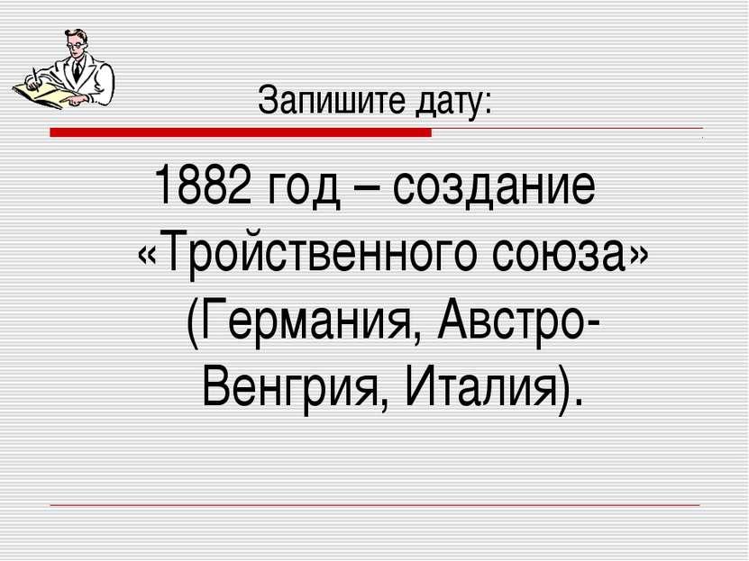 Запишите дату: 1882 год – создание «Тройственного союза» (Германия, Австро-Ве...