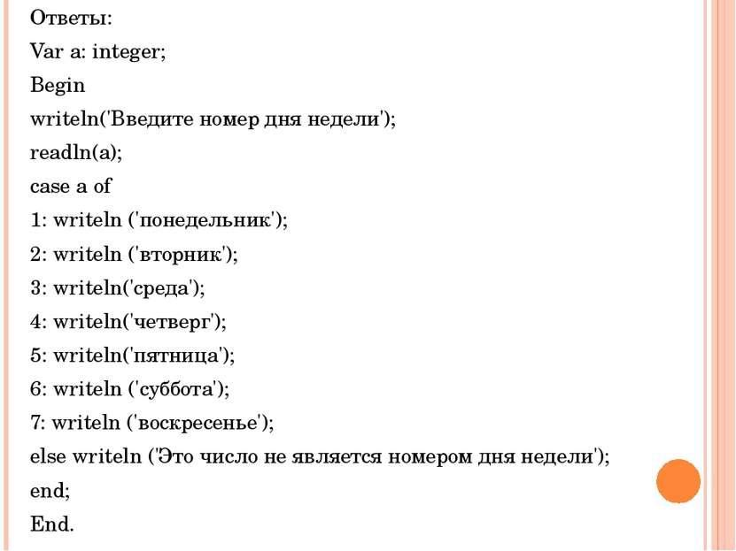 Ответы: Var a: integer; Begin writeln('Введите номер дня недели'); readln(a);...