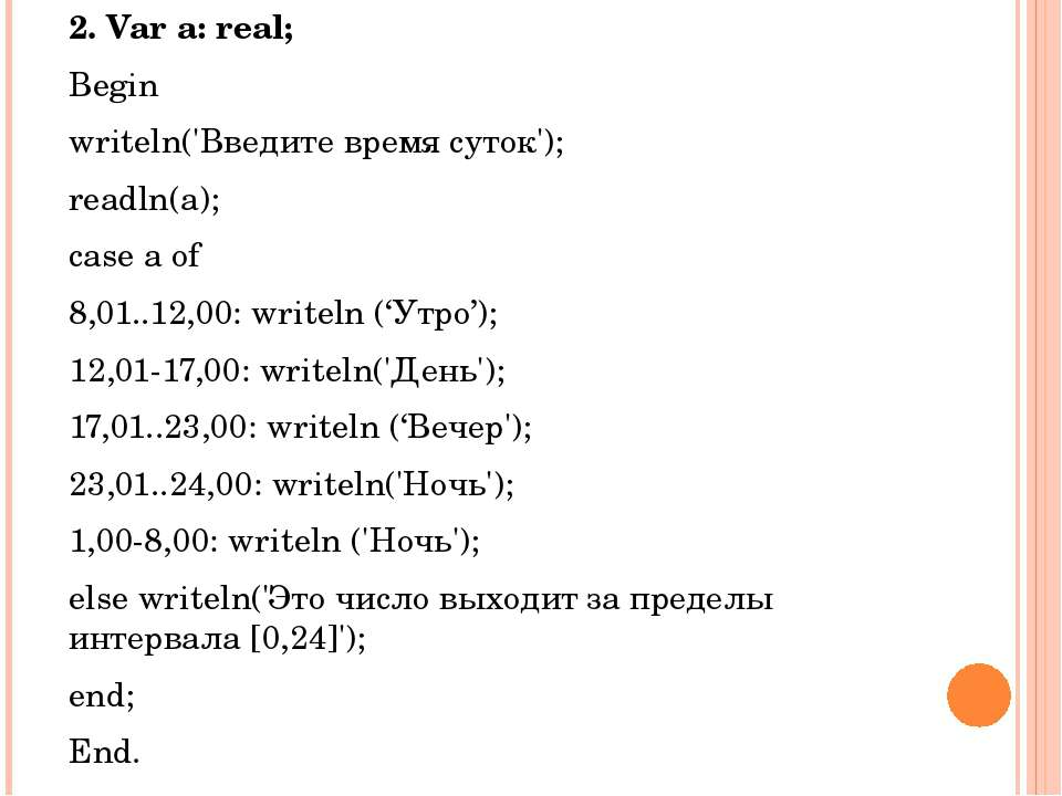 2. Var a: real; Begin writeln('Введите время суток'); readln(a); case a of 8,...