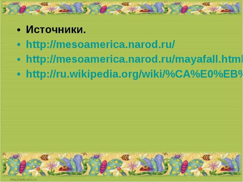 Источники. http://mesoamerica.narod.ru/ http://mesoamerica.narod.ru/mayafall....