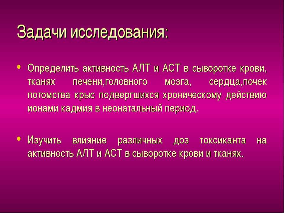 Задачи исследования: Определить активность АЛТ и АСТ в сыворотке крови, тканя...