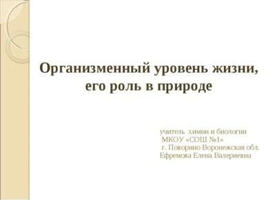 Организменный уровень жизни, его роль в природе учитель химии и биологии МКОУ...