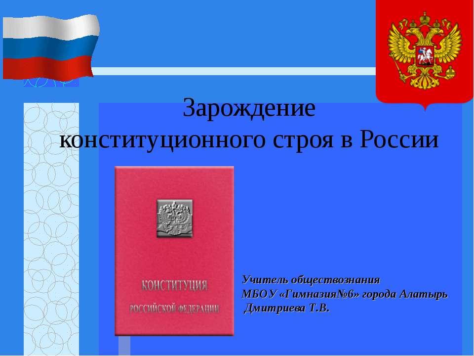 Зарождение конституционного строя в России Учитель обществознания МБОУ «Гимна...