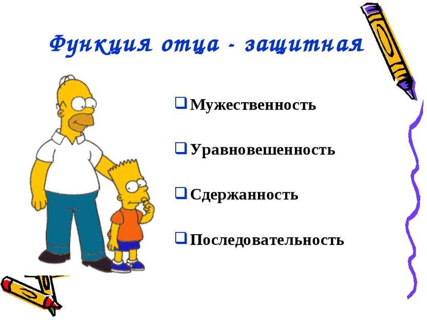 Функция отца - защитная Мужественность Уравновешенность Сдержанность Последов...