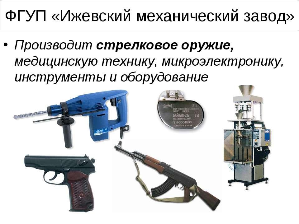 ФГУП «Ижевский механический завод» Производит стрелковое оружие, медицинскую ...