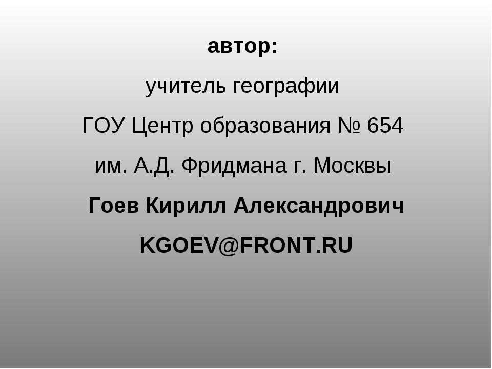 автор: учитель географии ГОУ Центр образования № 654 им. А.Д. Фридмана г. Мос...