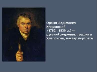 Оре ст Ада мович Кипренский (1782-1836г.г.)— русскийхудожник, график и ж...