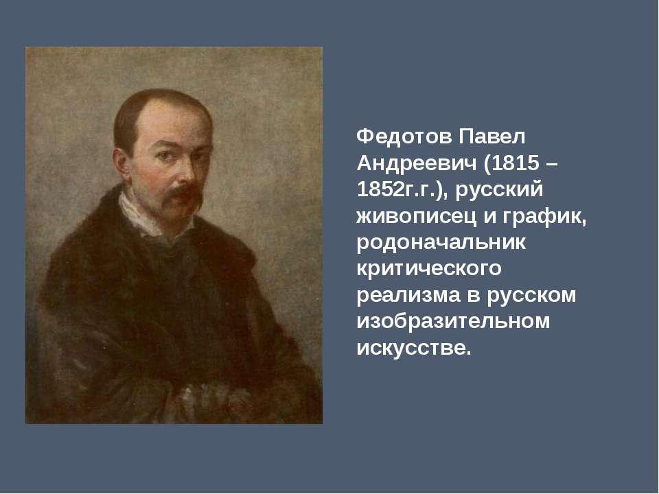 ФедотовПавел Андреевич (1815 – 1852г.г.), русский живописец и график, родона...