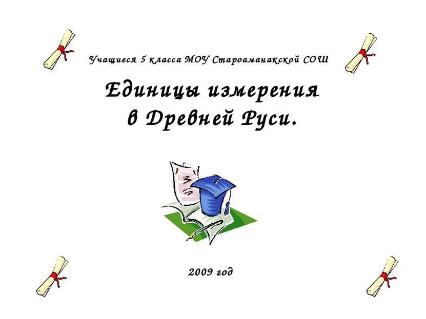 Учащиеся 5 класса МОУ Староаманакской СОШ Единицы измерения в Древней Руси. 2...