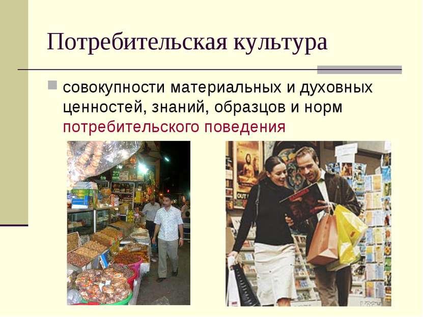 Потребительская культура совокупности материальных и духовных ценностей, знан...